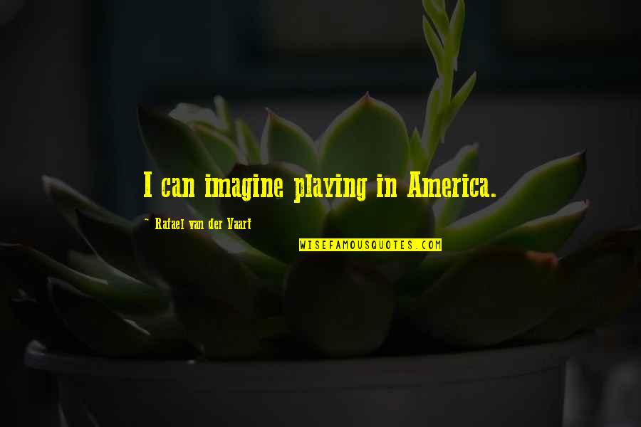 I Wish I Can Move On Quotes By Rafael Van Der Vaart: I can imagine playing in America.