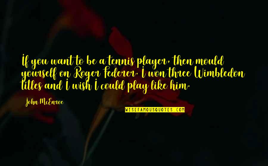 I Wish I Could Be Like You Quotes By John McEnroe: If you want to be a tennis player,