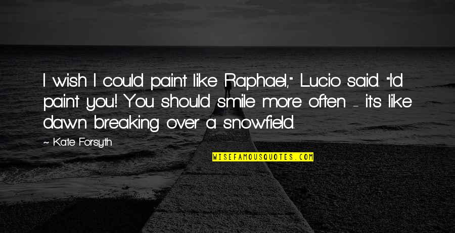 "I Wish I Could Be Like You Quotes By Kate Forsyth: I wish I could paint like Raphael,"" Lucio"