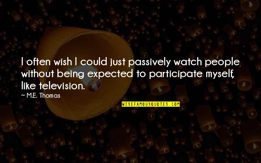 I Wish I Could Be Like You Quotes By M.E. Thomas: I often wish I could just passively watch