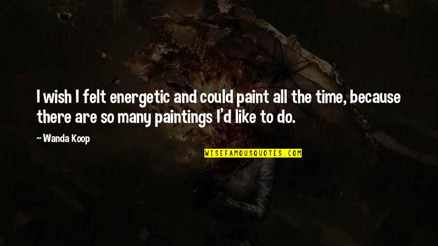 I Wish I Could Be Like You Quotes By Wanda Koop: I wish I felt energetic and could paint