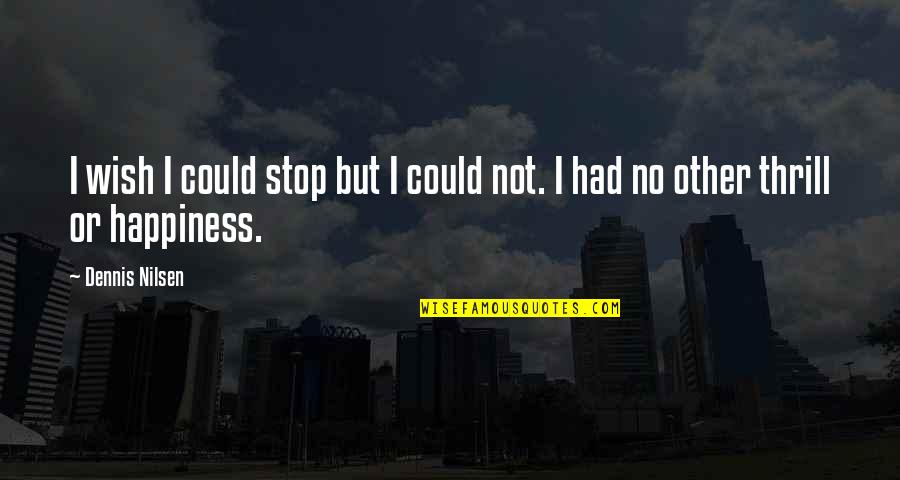 I Wish You All The Happiness Quotes By Dennis Nilsen: I wish I could stop but I could