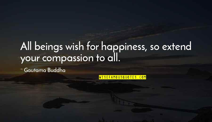 I Wish You All The Happiness Quotes By Gautama Buddha: All beings wish for happiness, so extend your