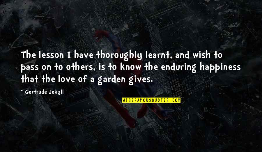 I Wish You All The Happiness Quotes By Gertrude Jekyll: The lesson I have thoroughly learnt, and wish