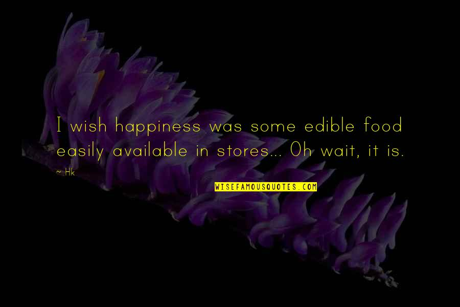 I Wish You All The Happiness Quotes By Hk: I wish happiness was some edible food easily
