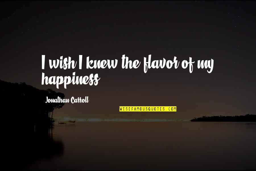 I Wish You All The Happiness Quotes By Jonathan Carroll: I wish I knew the flavor of my