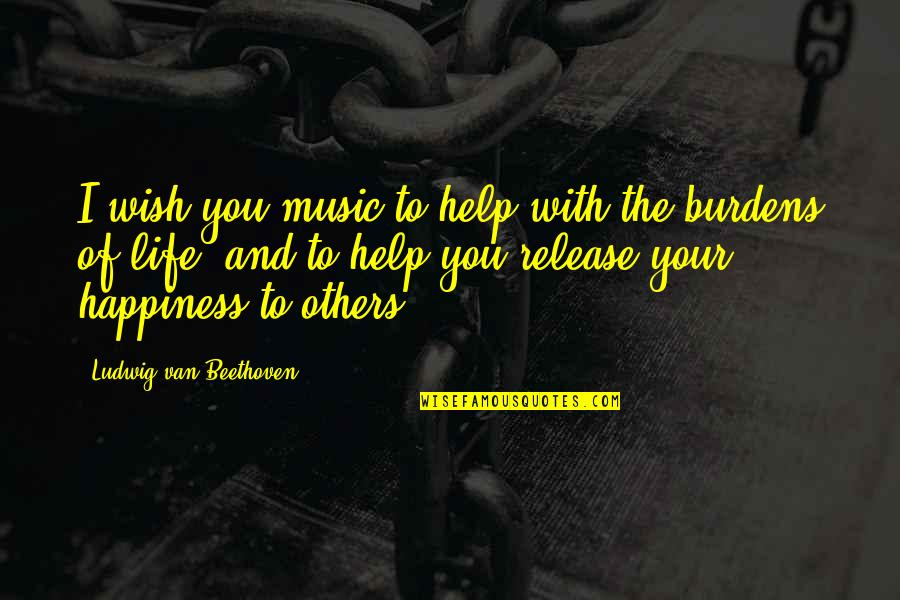 I Wish You All The Happiness Quotes By Ludwig Van Beethoven: I wish you music to help with the