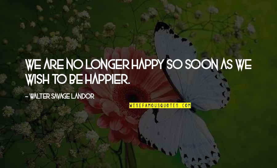 I Wish You All The Happiness Quotes By Walter Savage Landor: We are no longer happy so soon as