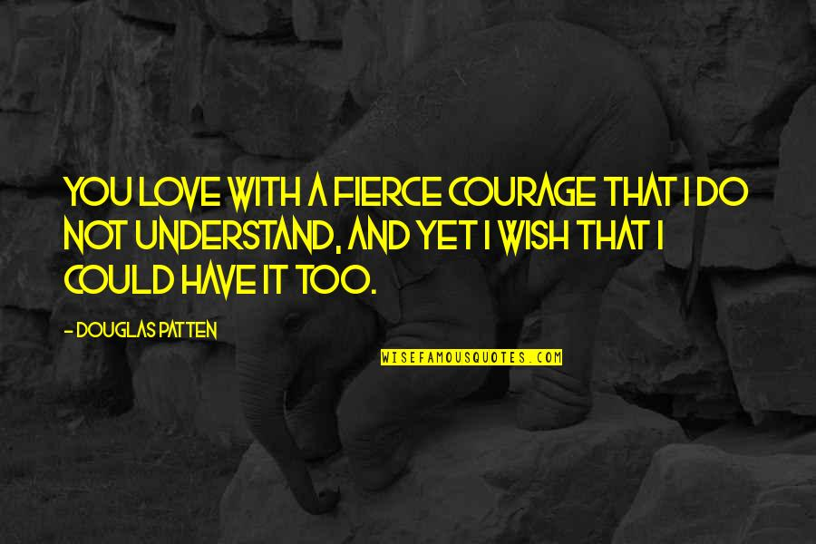 I Wish You Could Understand Quotes By Douglas Patten: You love with a fierce courage that I