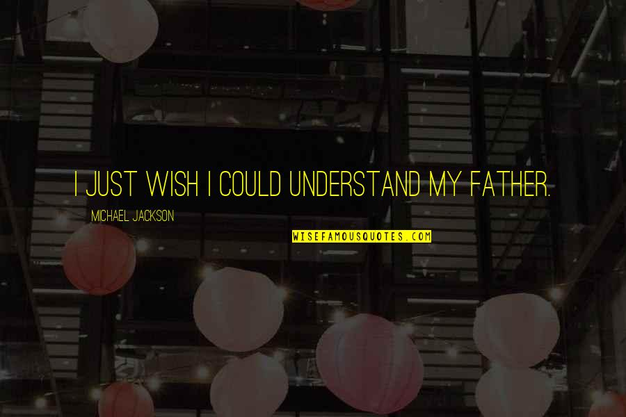 I Wish You Could Understand Quotes By Michael Jackson: I just wish I could understand my father.