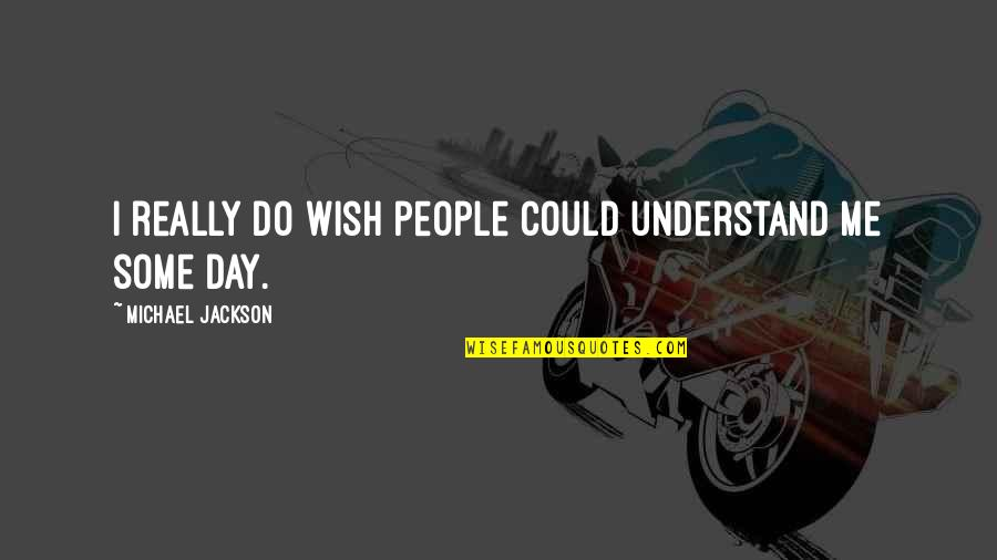 I Wish You Could Understand Quotes By Michael Jackson: I really do wish people could understand me