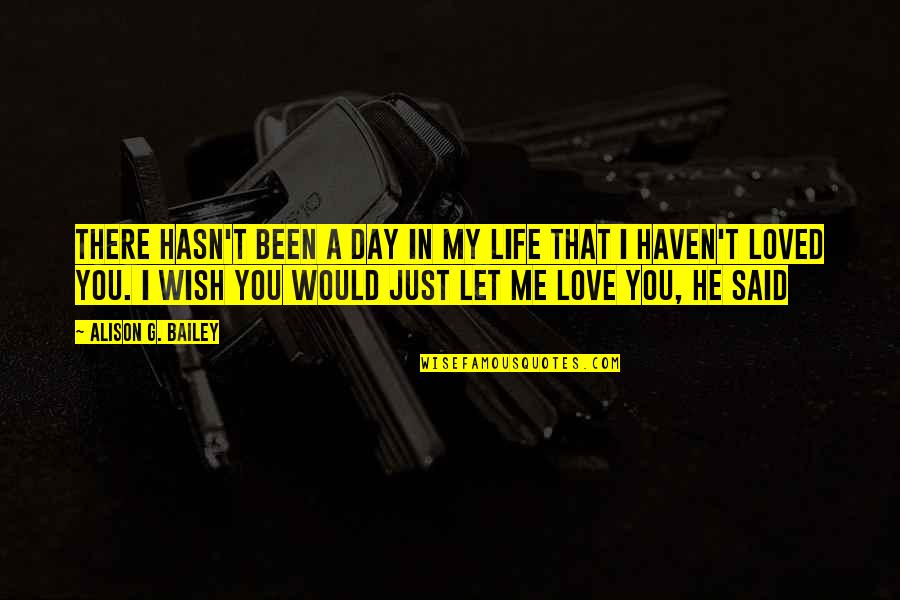 I Wish You Would Let Me Love You Quotes By Alison G. Bailey: There hasn't been a day in my life