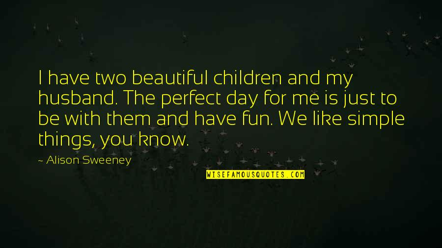 I Wish You Would Let Me Love You Quotes By Alison Sweeney: I have two beautiful children and my husband.