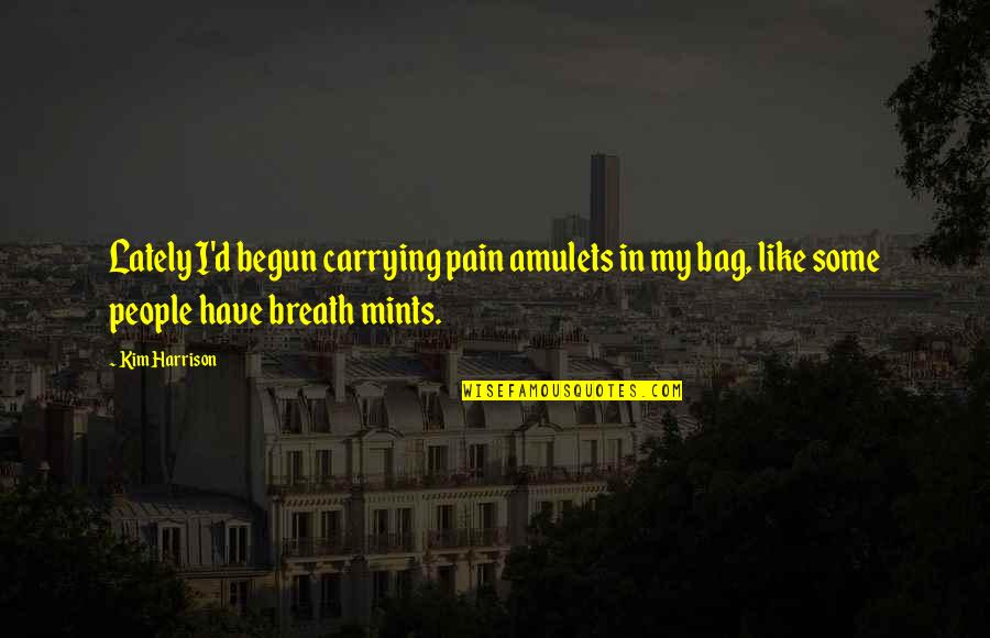 I Wish You Would Let Me Love You Quotes By Kim Harrison: Lately I'd begun carrying pain amulets in my