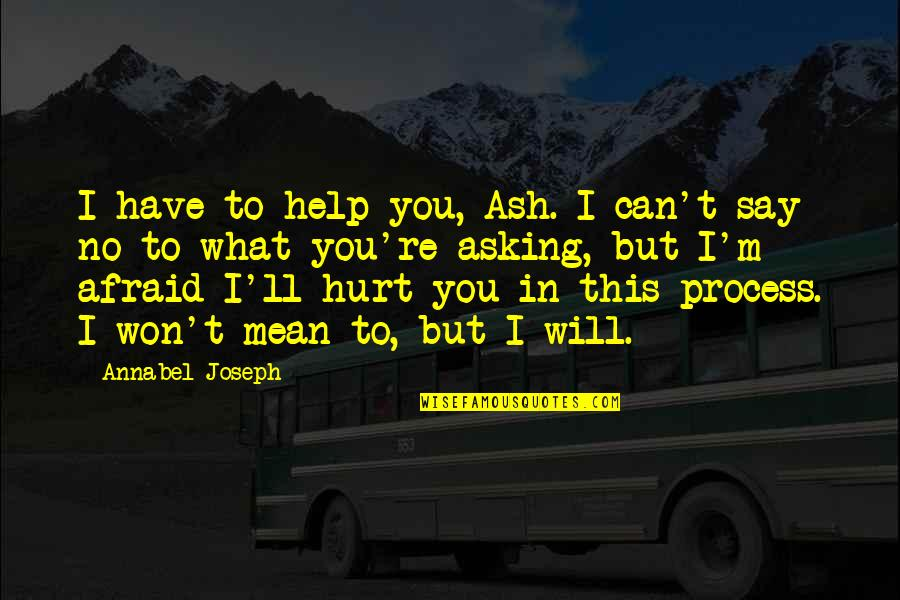 I Won't Hurt You Quotes By Annabel Joseph: I have to help you, Ash. I can't