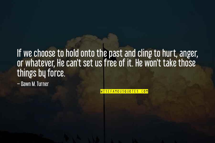 I Won't Hurt You Quotes By Dawn M. Turner: If we choose to hold onto the past