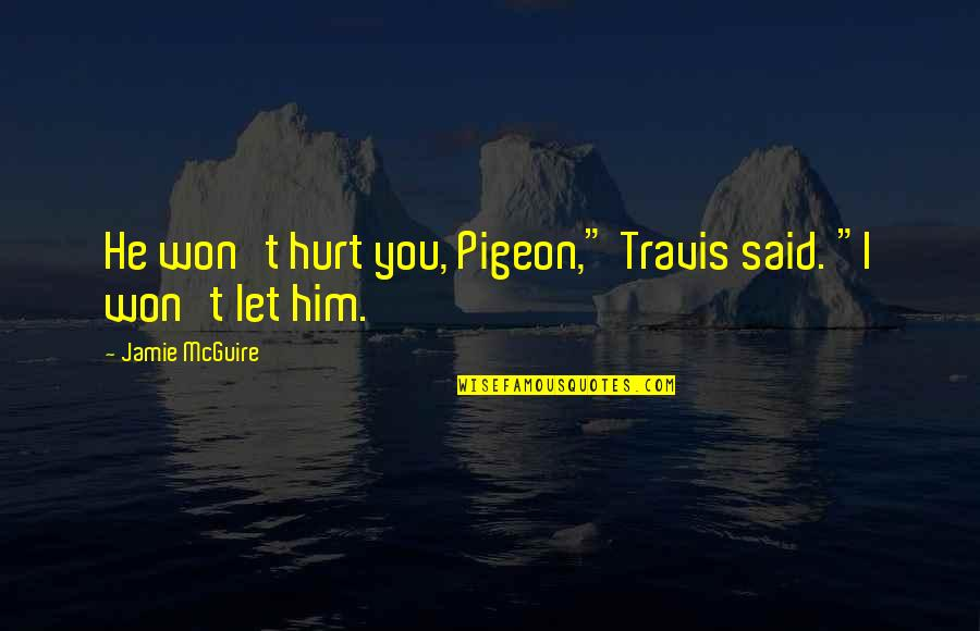 "I Won't Hurt You Quotes By Jamie McGuire: He won't hurt you, Pigeon,"" Travis said. ""I"
