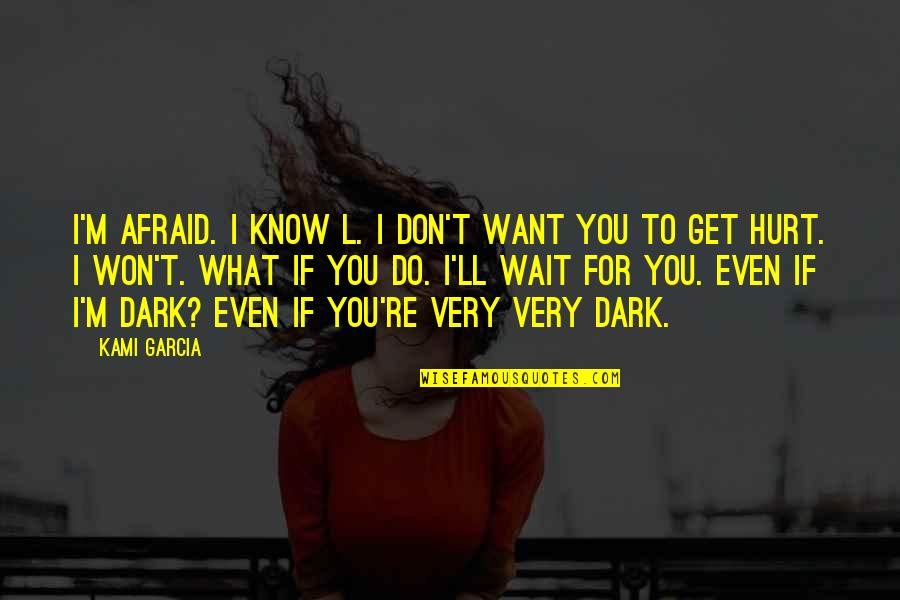 I Won't Hurt You Quotes By Kami Garcia: I'm afraid. I know L. I don't want