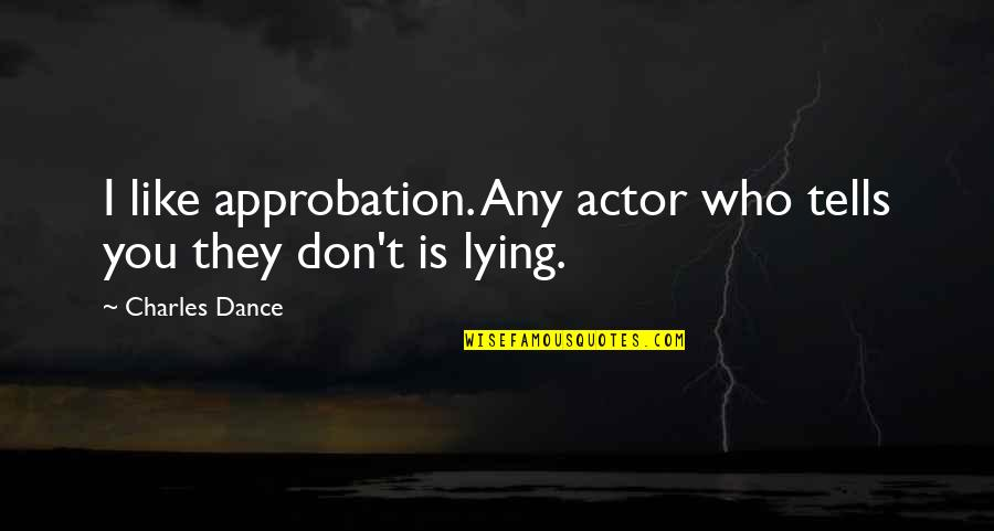 I Won't Say Sorry Quotes By Charles Dance: I like approbation. Any actor who tells you