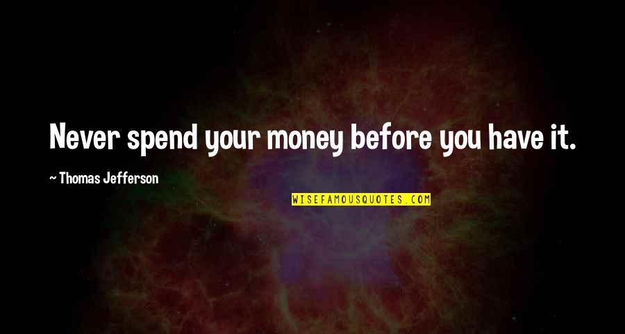 I Won't Settle For Anything Less Quotes By Thomas Jefferson: Never spend your money before you have it.