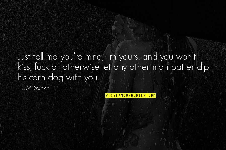 I Won't Tell You Quotes By C.M. Stunich: Just tell me you're mine, I'm yours, and