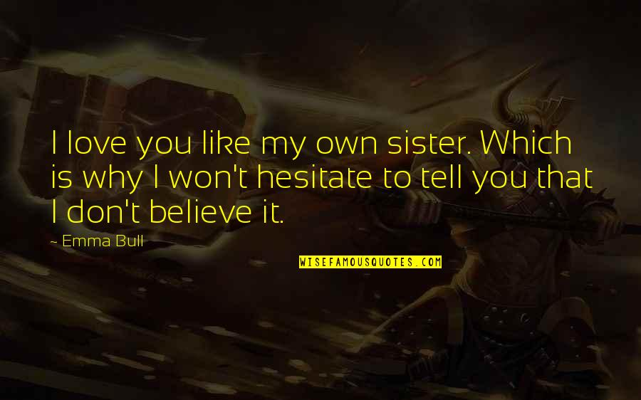 I Won't Tell You Quotes By Emma Bull: I love you like my own sister. Which