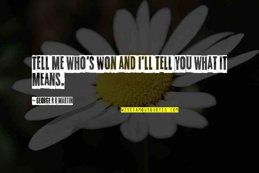 I Won't Tell You Quotes By George R R Martin: Tell me who's won and I'll tell you