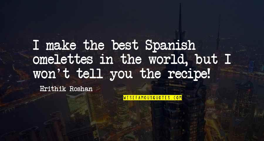 I Won't Tell You Quotes By Hrithik Roshan: I make the best Spanish omelettes in the