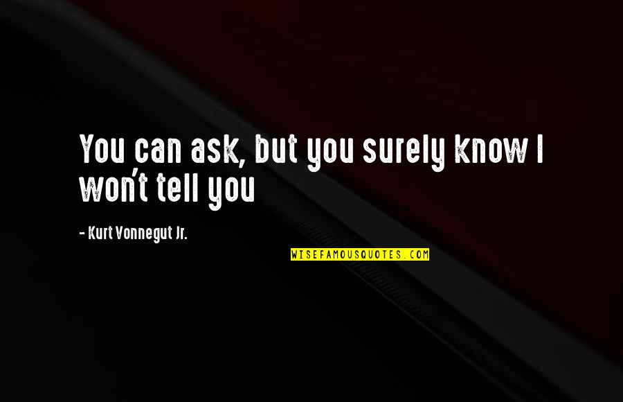 I Won't Tell You Quotes By Kurt Vonnegut Jr.: You can ask, but you surely know I