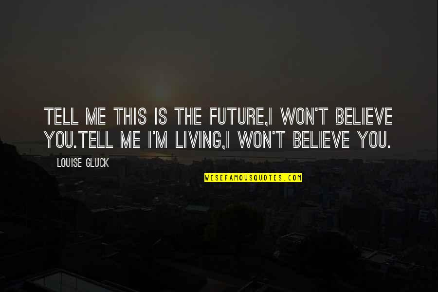 I Won't Tell You Quotes By Louise Gluck: Tell me this is the future,I won't believe
