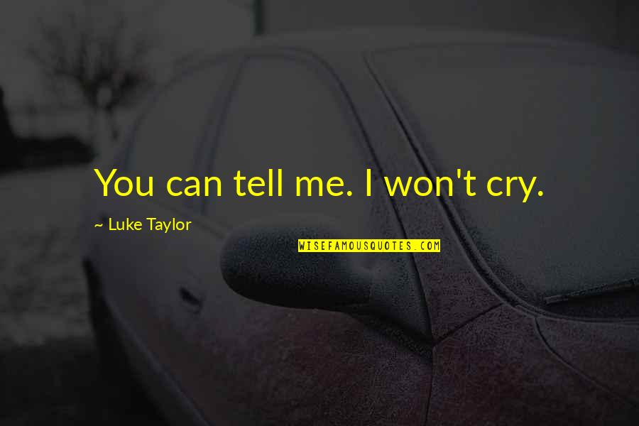 I Won't Tell You Quotes By Luke Taylor: You can tell me. I won't cry.