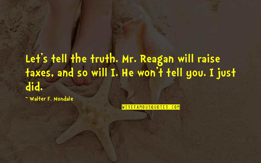I Won't Tell You Quotes By Walter F. Mondale: Let's tell the truth. Mr. Reagan will raise