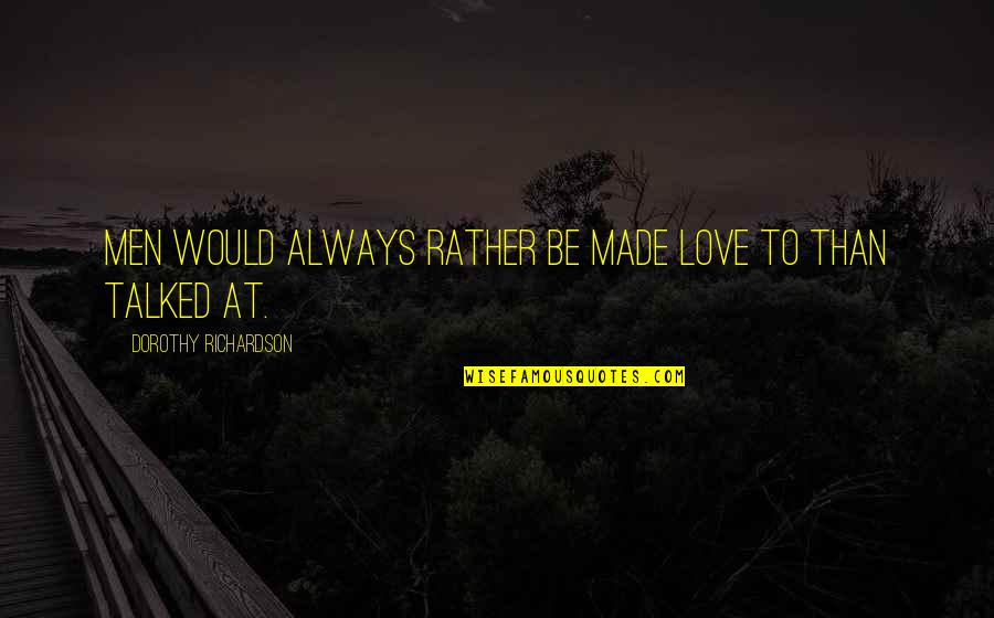I Would Always Love You Quotes By Dorothy Richardson: Men would always rather be made love to