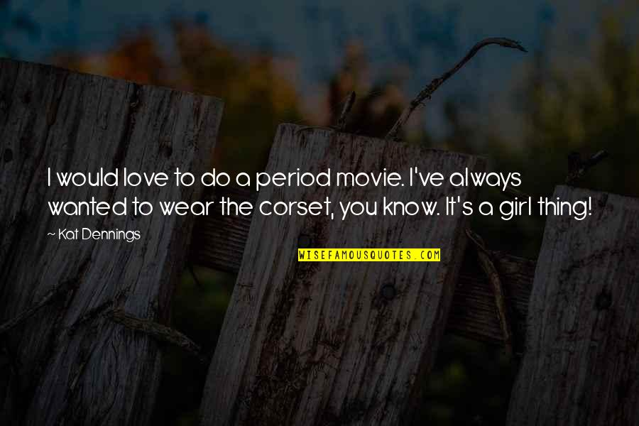 I Would Always Love You Quotes By Kat Dennings: I would love to do a period movie.