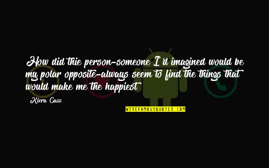 I Would Always Love You Quotes By Kiera Cass: How did thie person-someone I'd imagined would be