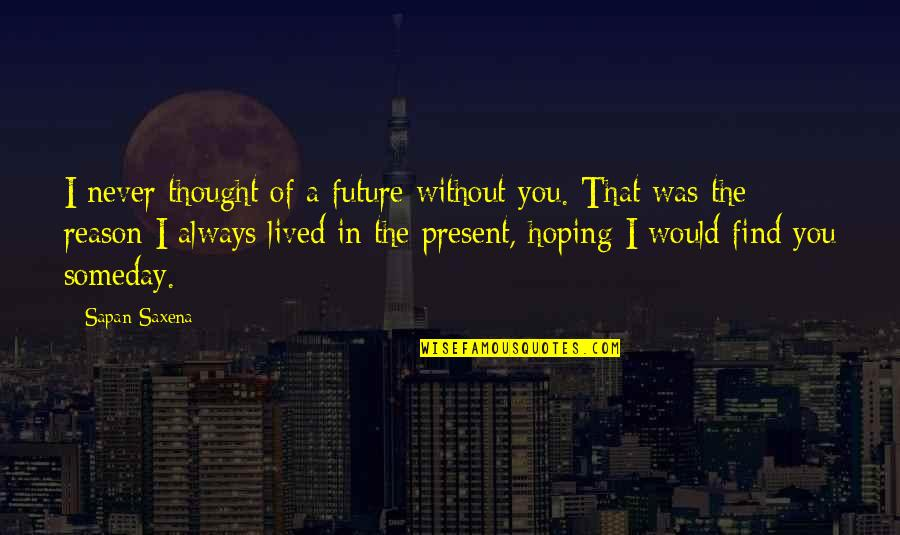 I Would Always Love You Quotes By Sapan Saxena: I never thought of a future without you.