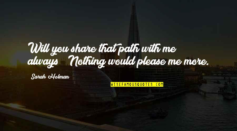 """I Would Always Love You Quotes By Sarah Holman: Will you share that path with me always?""""""""Nothing"""