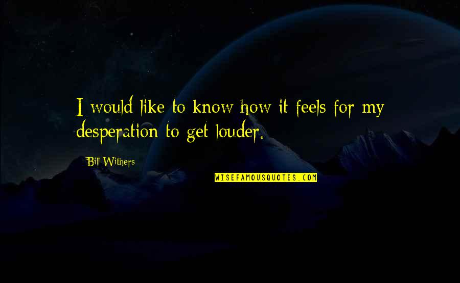 I Would Like To Get To Know You Quotes By Bill Withers: I would like to know how it feels