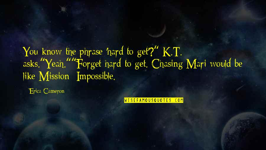 "I Would Like To Get To Know You Quotes By Erica Cameron: You know the phrase 'hard to get'?"" K.T."