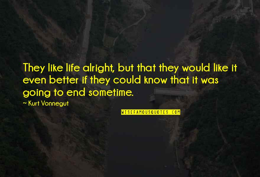 I Would Like To Know You Better Quotes By Kurt Vonnegut: They like life alright, but that they would