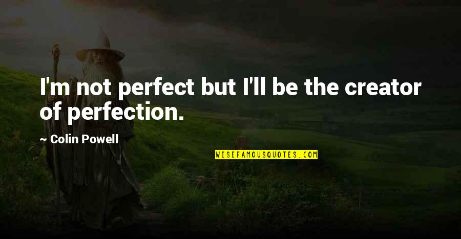 I Would Never Cheat Quotes By Colin Powell: I'm not perfect but I'll be the creator