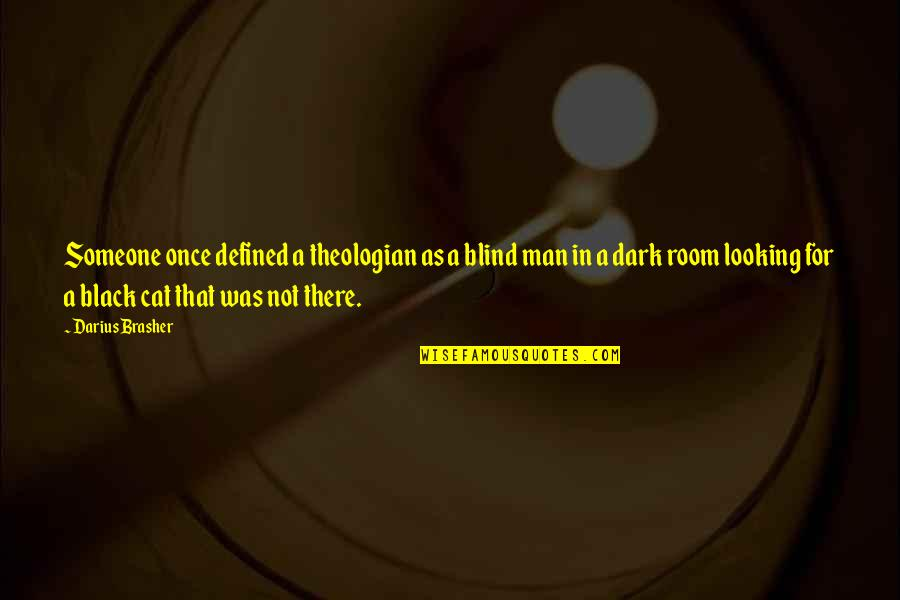 I Would Never Cheat Quotes By Darius Brasher: Someone once defined a theologian as a blind