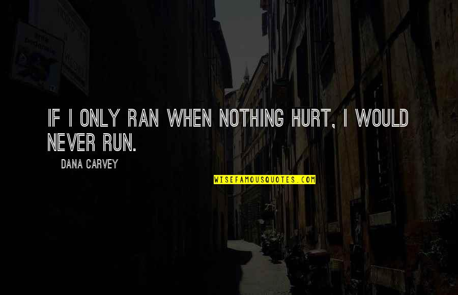 I Would Never Hurt You Quotes By Dana Carvey: If I only ran when nothing hurt, I
