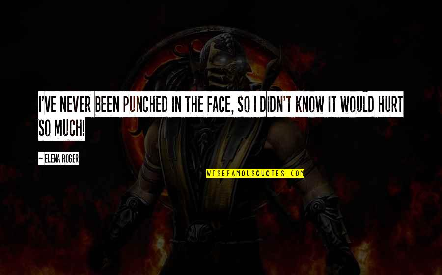 I Would Never Hurt You Quotes By Elena Roger: I've never been punched in the face, so