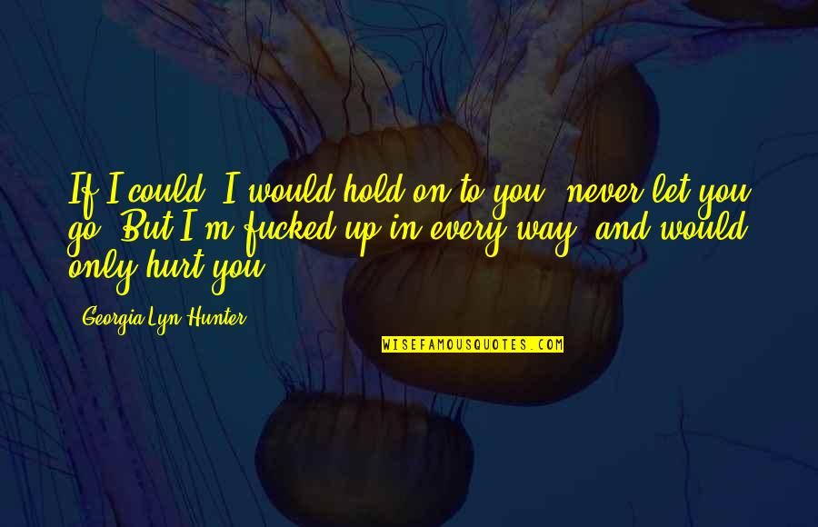 I Would Never Hurt You Quotes By Georgia Lyn Hunter: If I could, I would hold on to