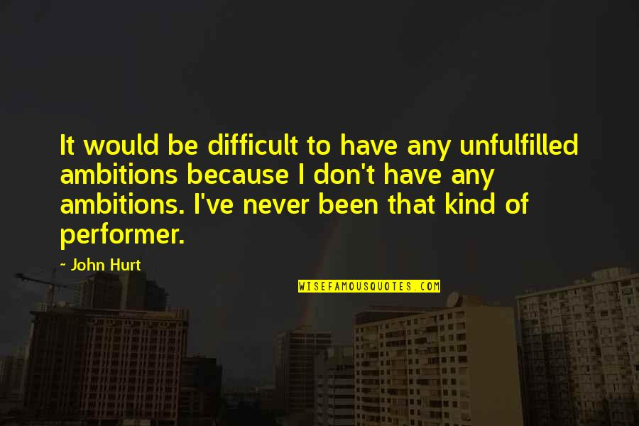 I Would Never Hurt You Quotes By John Hurt: It would be difficult to have any unfulfilled