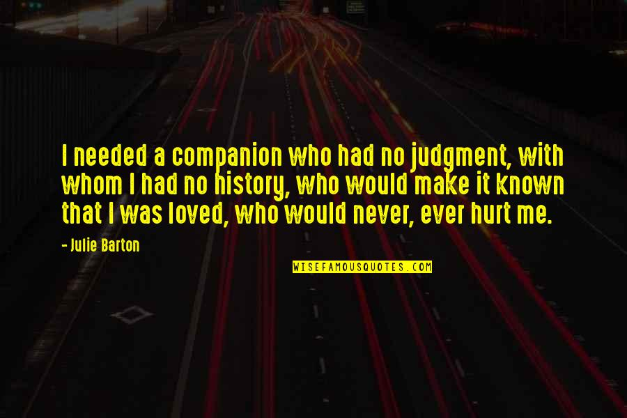 I Would Never Hurt You Quotes By Julie Barton: I needed a companion who had no judgment,