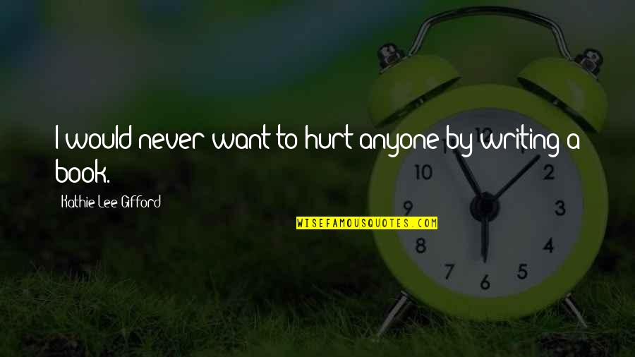 I Would Never Hurt You Quotes By Kathie Lee Gifford: I would never want to hurt anyone by