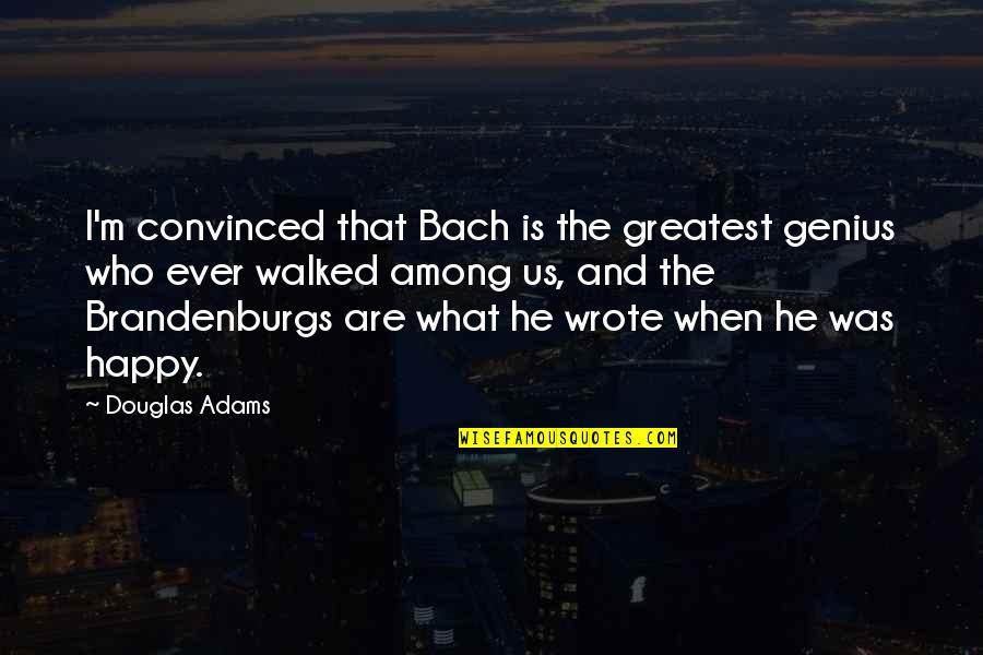 I Wrote This For You And Only You Quotes By Douglas Adams: I'm convinced that Bach is the greatest genius