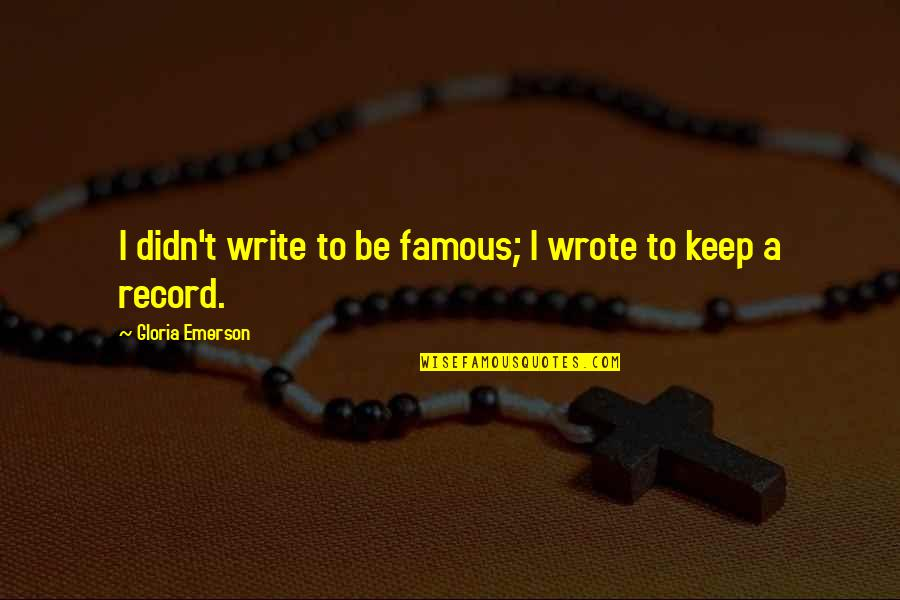 I Wrote This For You And Only You Quotes By Gloria Emerson: I didn't write to be famous; I wrote